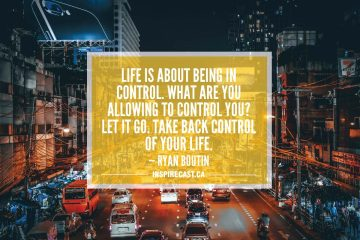 Life is about being in control. What are you allowing to control you? Let it go. Take back control of your life. — Ryan Boutin