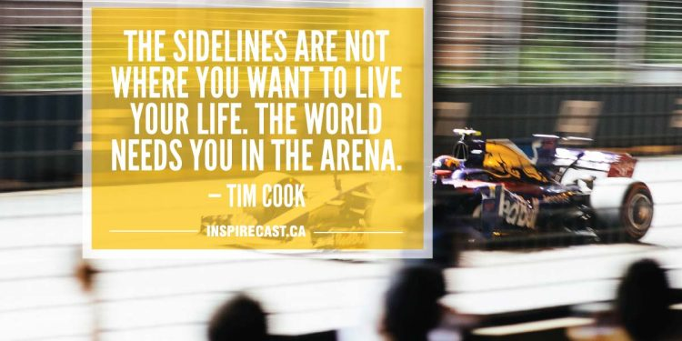 The sidelines are not where you want to live your life. The world needs you in the arena. — Tim Cook