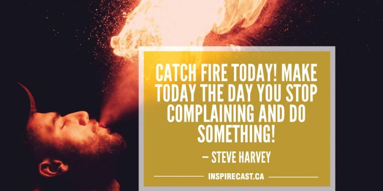 Catch fire today! Make today the day you stop complaining and do something! — Steve Harvey