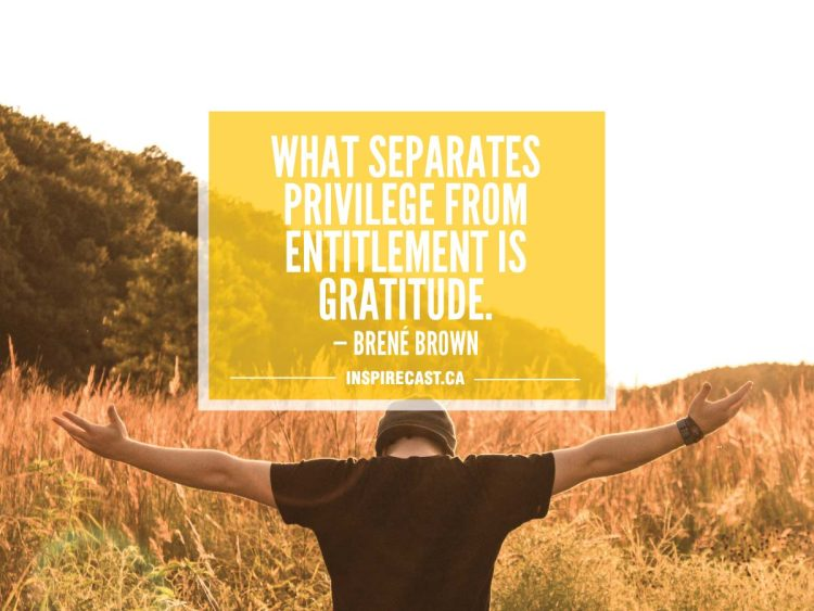 What separates privilege from entitlement is gratitude. — Brené Brown