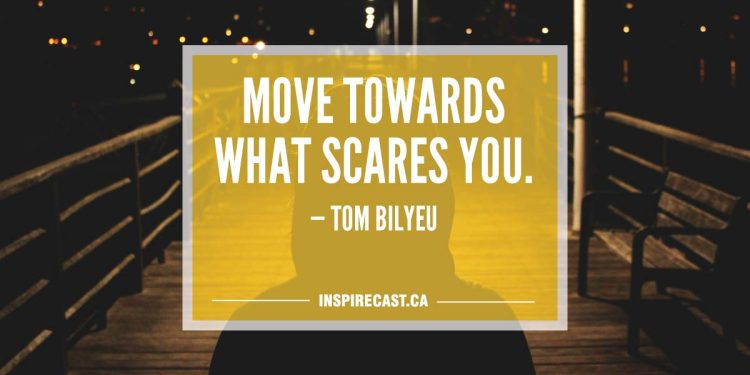 Move towards what scares you. — Tom Bilyeu