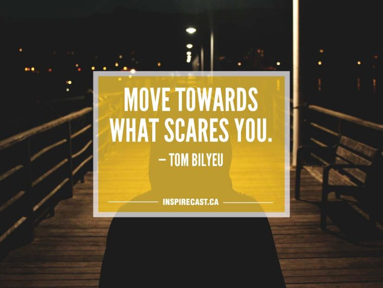 Move towards what scares you. — Tom Bilyeu