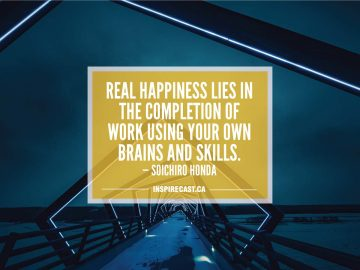 Real happiness lies in the completion of work using your own brains and skills. — Soichiro Honda