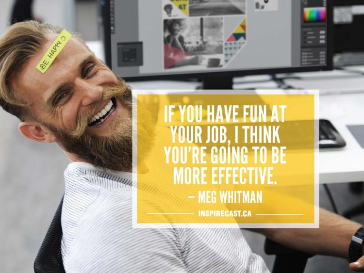 If you have fun at your job, I think you're going to be more effective. — Meg Whitman