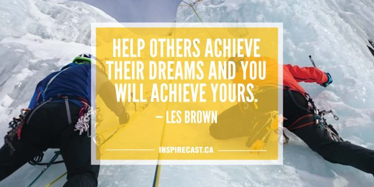 Help others achieve their dreams and you will achieve yours. — Les Brown