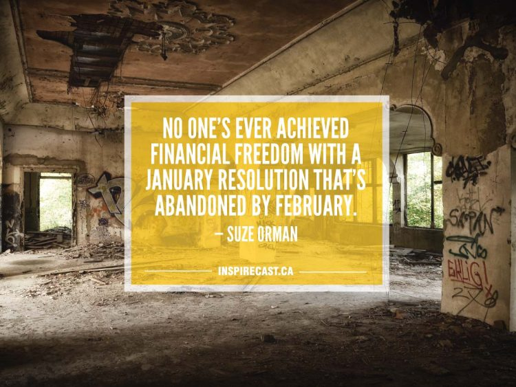 No one's ever achieved financial freedom with a January resolution that's abandoned by February. — Suze Orman