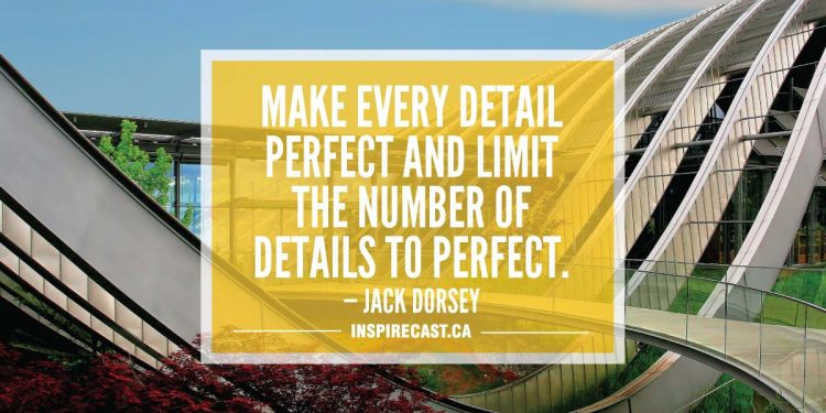 Make every detail perfect and limit the number of details to perfect. — Jack Dorsey