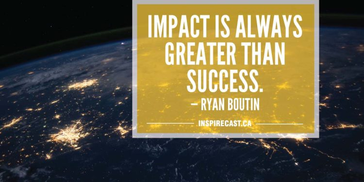 Impact is always greater than success. — Ryan Boutin
