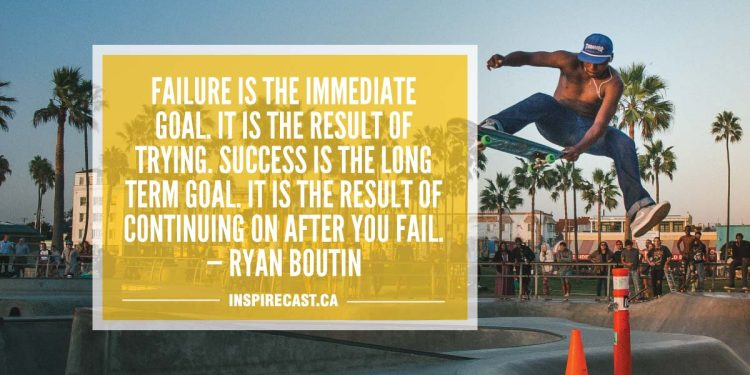 Failure is the immediate goal. It is the result of trying. Success is the long term goal. It is the result of continuing on after you fail. — Ryan Boutin