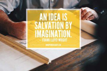 An idea is salvation by imagination. — Frank Lloyd Wright