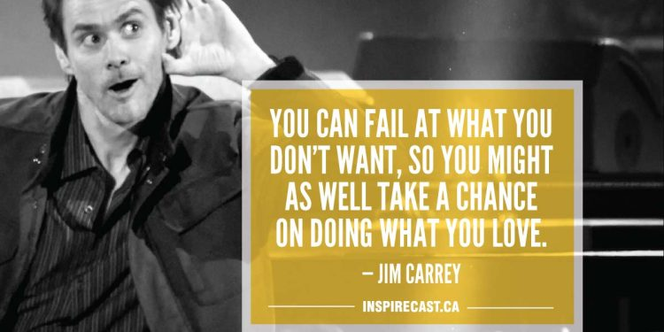 You can fail at what you don't want, so you might as well take a chance on doing what you love. — Jim Carrey