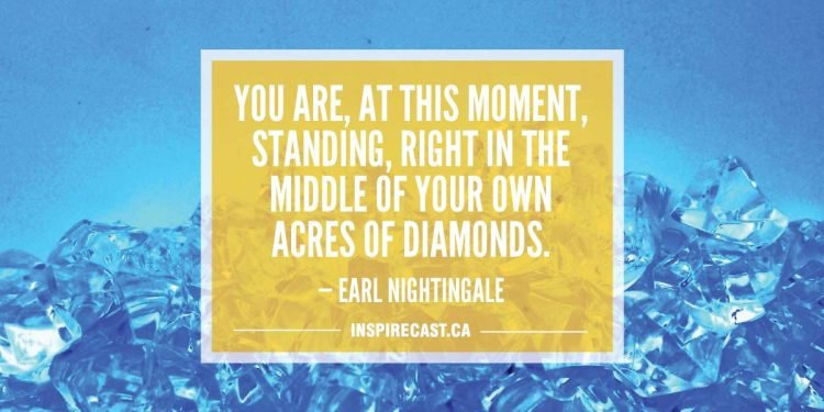 You are, at this moment, standing, right in the middle of your own acres of diamonds. — Earl Nightingale
