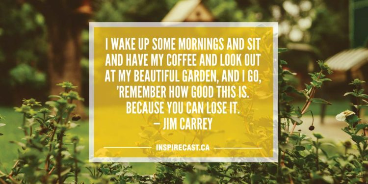 I wake up some mornings and sit and have my coffee and look out at my beautiful garden, and I go, 'Remember how good this is. Because you can lose it. — Jim Carrey