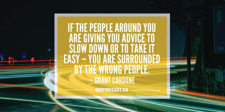 If the people around you are giving you advice to slow down or to take it easy – you are surrounded by the wrong people. — Grant Cardone