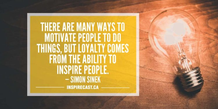 There are many ways to motivate people to do things, but loyalty comes from the ability to inspire people. — Simon Sinek