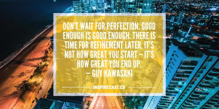Don't wait for perfection. Good enough is good enough. There is time for refinement later. It's not how great you start – it's how great you end up. — Guy Kawasaki