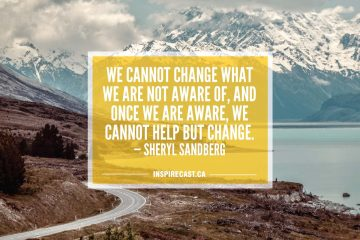 We cannot change what we are not aware of, and once we are aware, we cannot help but change. — Sheryl Sandberg