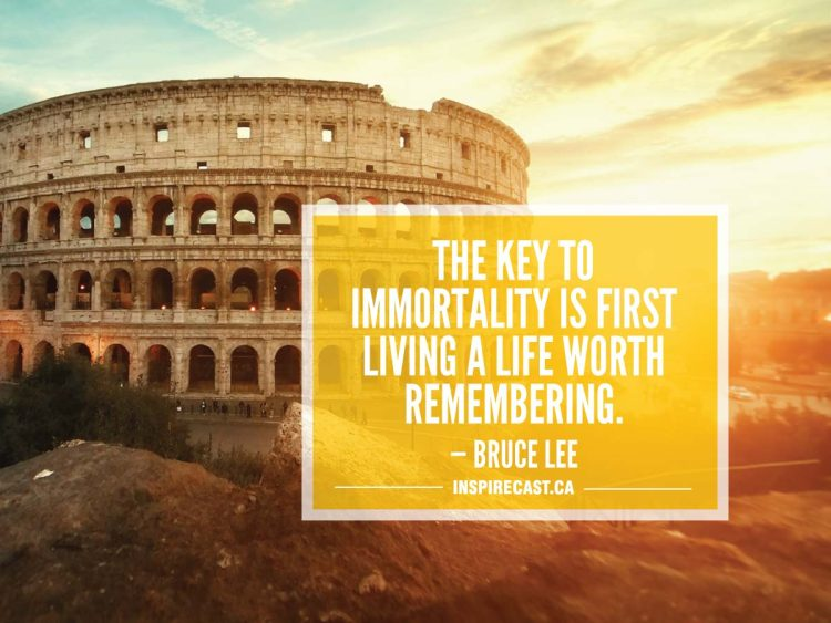 The key to immortality is first living a life worth remembering. — Bruce Lee