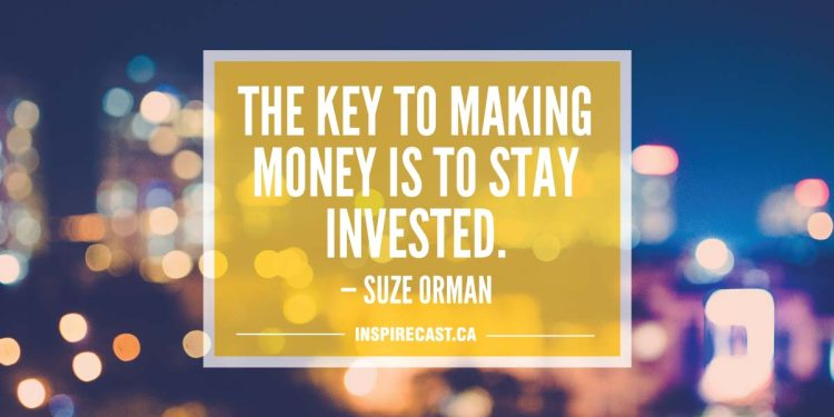 The key to making money is to stay invested. — Suze Orman