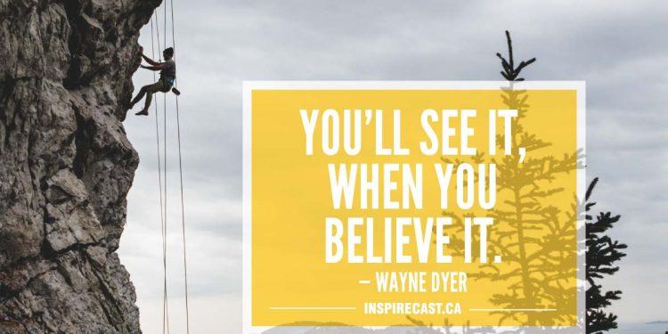 You'll see it, when you believe it. — Wayne Dyer