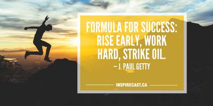 Formula for success: rise early, work hard, strike oil. — J. Paul Getty