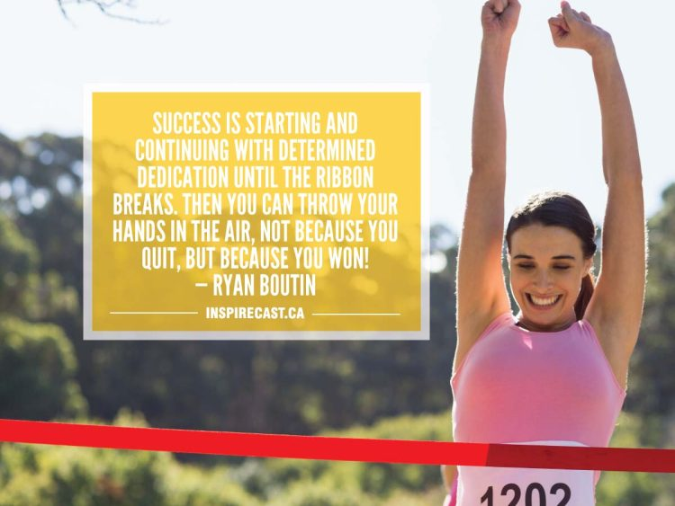Success is starting and continuing with determined dedication until the ribbon breaks. Then you can throw your hands in the air, not because you quit, but because you won! — Ryan Boutin