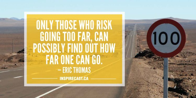 Only those who risk going too far, can possibly find out how far one can go. — Eric Thomas
