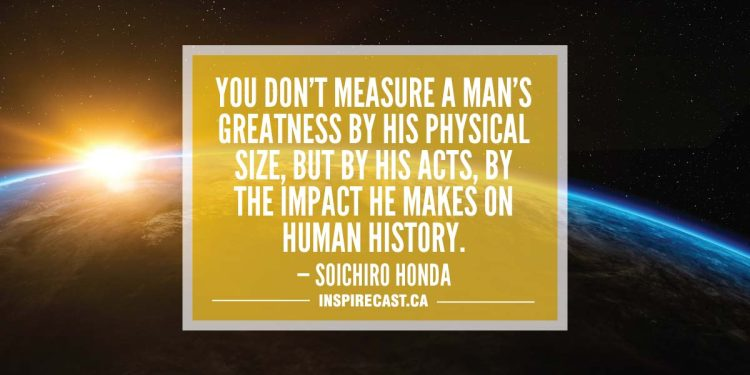 You don't measure a man's greatness by his physical size, but by his acts, by the impact he makes on human history. — Soichiro Honda