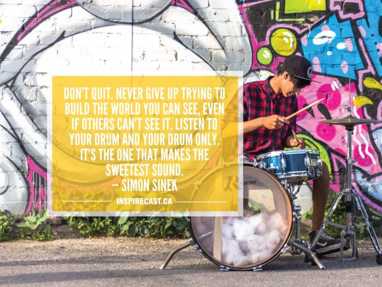Don't quit. Never give up trying to build the world you can see, even if others can't see it. Listen to your drum and your drum only. It's the one that makes the sweetest sound. — Simon Sinek