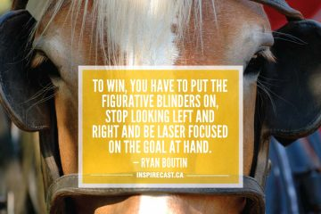 To win, you have to put the figurative blinders on, stop looking left and right and be laser focused on the goal at hand. — Ryan Boutin