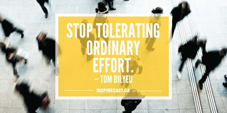 Stop tolerating ordinary effort. — Tom Bilyeu