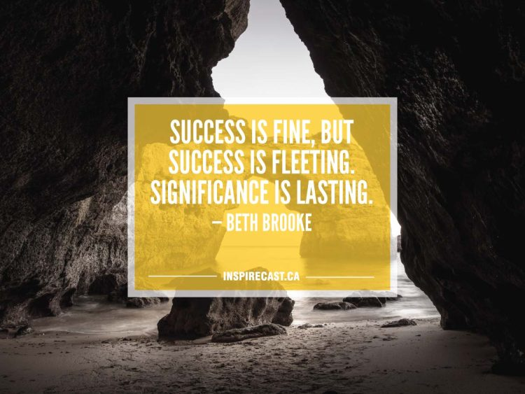 Success is fine, but success is fleeting. Significance is lasting. — Beth Brooke