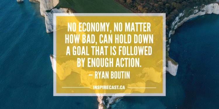 No economy, no matter how bad, can hold down a goal that is followed by enough action. — Ryan Boutin