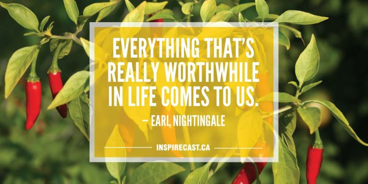 Everything that's really worthwhile in life comes to us. — Earl Nightingale