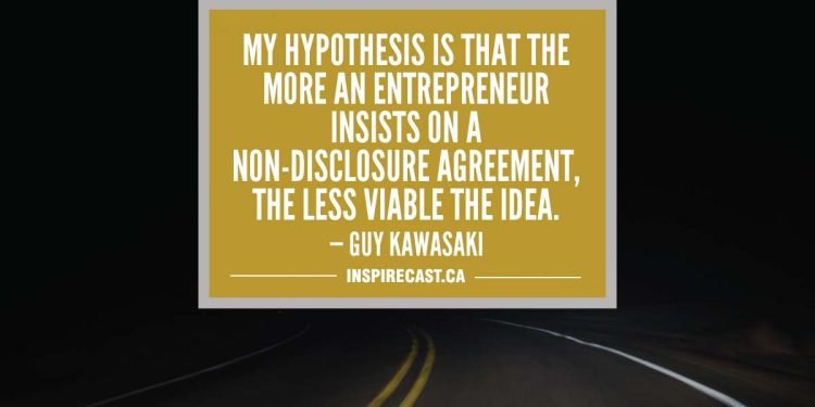 My hypothesis is that the more an entrepreneur insists on a non-disclosure agreement, the less viable the idea. — Guy Kawasaki