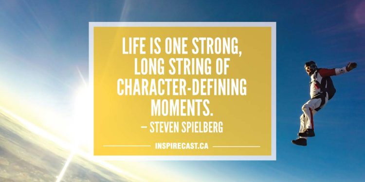 Life is one strong, long string of character-defining moments. — Steven Spielberg