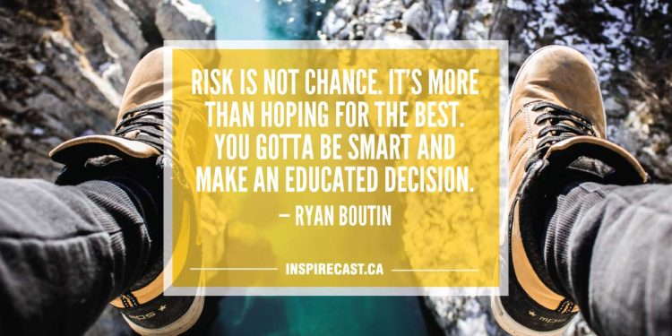 Risk is not chance. It's more than hoping for the best. You gotta be smart and make an educated decision. — Ryan Boutin
