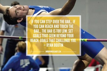 If you can step over the bar if you can reach and touch the bar the bar is too low. Set goals that seem beyond your reach. Goals that challenge you. — Ryan Boutin
