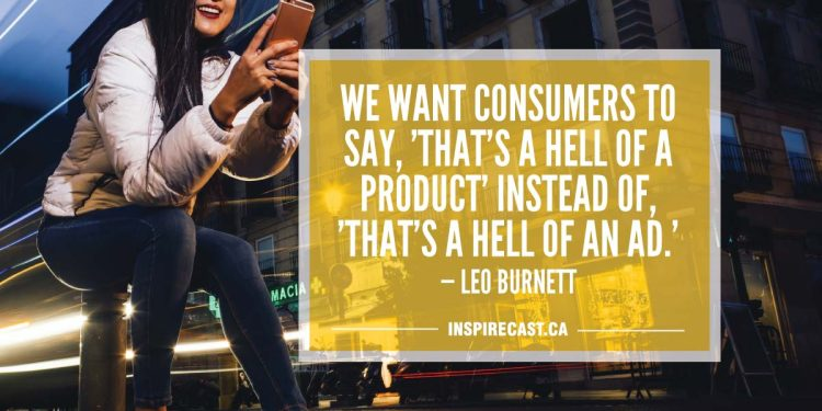 We want consumers to say, 'That's a hell of a product' instead of, 'That's a hell of an ad.' — Leo Burnett