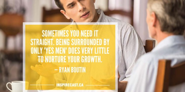 "Sometimes you need it straight. Being surrounded by only ""yes men"" does very little to nurture your growth. — Ryan Boutin"