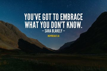 You've got to embrace what you don't know. — Sara Blakely