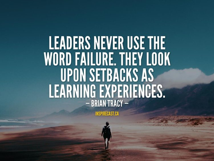 Leaders never use the word failure. They look upon setbacks as learning experiences. - Brian Tracy