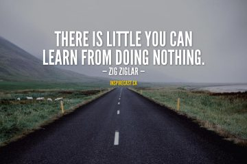 There is little you can learn from doing nothing. - Zig Ziglar