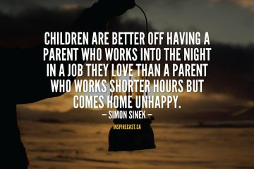 Children are better off having a parent who works into the night in a job they love than a parent who works shorter hours but comes home unhappy. - Simon Sinek
