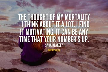 The thought of my mortality - I think about it a lot. I find it motivating. It can be any time that your number's up. - Sara Blakely