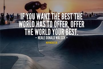 If you want the best the world has to offer, offer the world your best. - Neale Donald Walsch