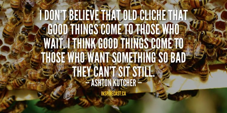 I don't believe that old cliche that good things come to those who wait. I think good things come to those who want something so bad they can't sit still. - Ashton Kutcher