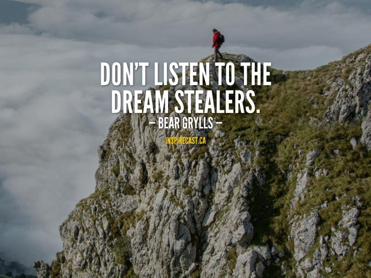 Don't listen to the dream stealers. - Bear Grylls